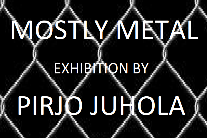 MOSTLY METAL – Exhibition by Pirjo Juhola